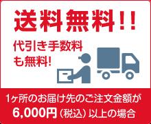 1ケ所のお届け先のご注文金額が6000円(税込)以上の場合、送料無料!!代引き手数料も無料!